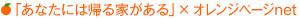 「あなたには帰る家がある」×オレンジぺージnet