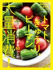 大量消費シリーズ② 「作りおき」できる60レシピ トマト、きゅうり、ピーマン、大量消費!
