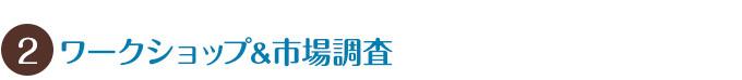 【2】ワークショップ&市場調査