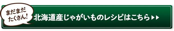 まだまだたくさん! 北海道産じゃがいものレシピはこちら>>
