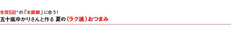 金賞五冠の「本麒麟」に合う! 五十嵐ゆかりさんと作る夏の〈ラク速〉おつまみ>>