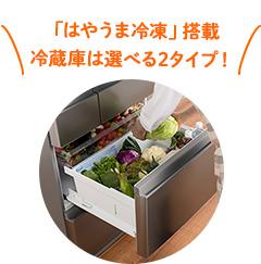 「はやうま冷凍」搭載冷蔵庫は選べる2タイプ!