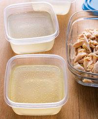 粗熱が取れたら肉を取り出す。やけどに注意して煮汁をざるでこし、200~250mlずつ清潔な保存容器に入れる。鶏肉は身を骨からはずして粗くほぐし、清潔な保存容器に入れる。ともに冷蔵か冷凍で保存する(冷蔵で2~3日、冷凍で約3週間保存可能)。